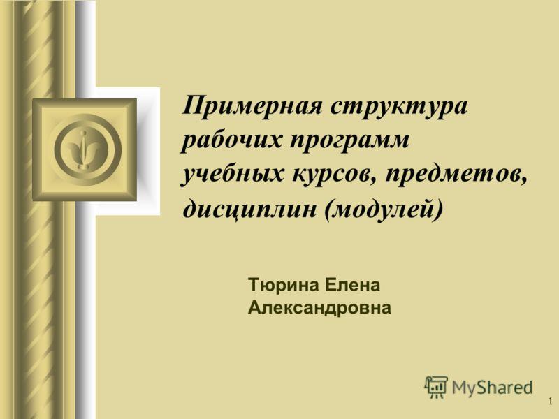 1 Примерная структура рабочих программ учебных курсов, предметов, дисциплин (модулей) Тюрина Елена Александровна