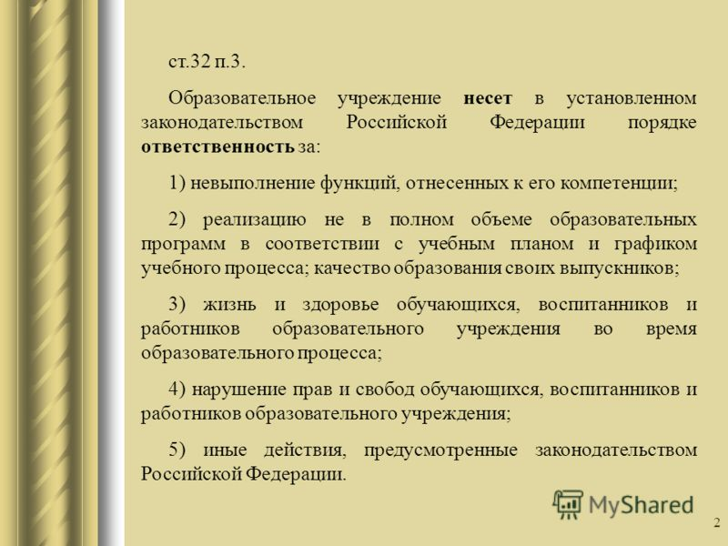 2 ст.32 п.3. Образовательное учреждение несет в установленном законодательством Российской Федерации порядке ответственность за: 1) невыполнение функций, отнесенных к его компетенции; 2) реализацию не в полном объеме образовательных программ в соотве