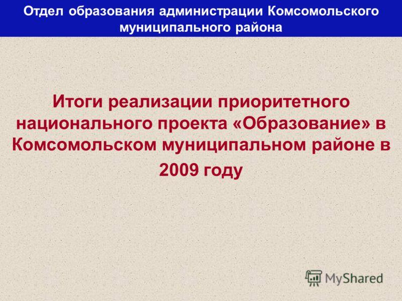 Отдел образования администрации Комсомольского муниципального района Итоги реализации приоритетного национального проекта «Образование» в Комсомольском муниципальном районе в 2009 году