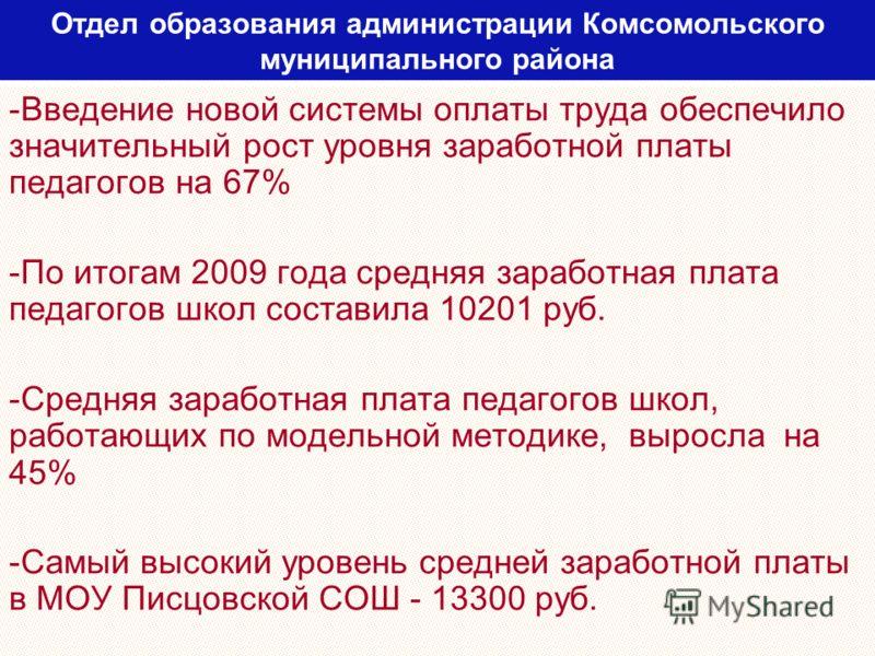 Отдел образования администрации Комсомольского муниципального района -Введение новой системы оплаты труда обеспечило значительный рост уровня заработной платы педагогов на 67% -По итогам 2009 года средняя заработная плата педагогов школ составила 102