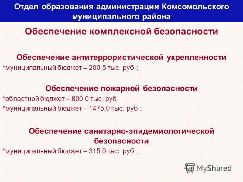 Отдел образования администрации Комсомольского муниципального района Обеспечение комплексной безопасности Обеспечение антитеррористической укрепленности *муниципальный бюджет – 200,5 тыс. руб.; Обеспечение пожарной безопасности *областной бюджет – 80