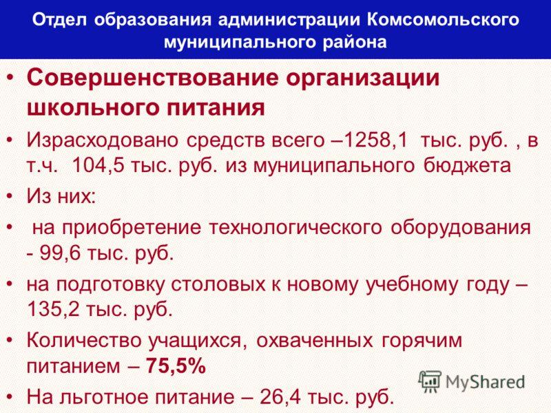 Отдел образования администрации Комсомольского муниципального района Совершенствование организации школьного питания Израсходовано средств всего –1258,1 тыс. руб., в т.ч. 104,5 тыс. руб. из муниципального бюджета Из них: на приобретение технологическ