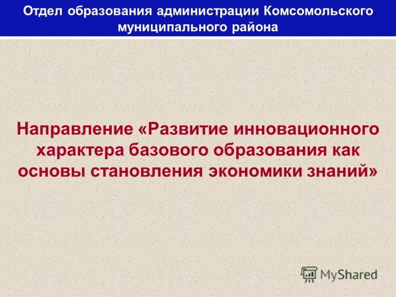 Отдел образования администрации Комсомольского муниципального района Направление «Развитие инновационного характера базового образования как основы становления экономики знаний»