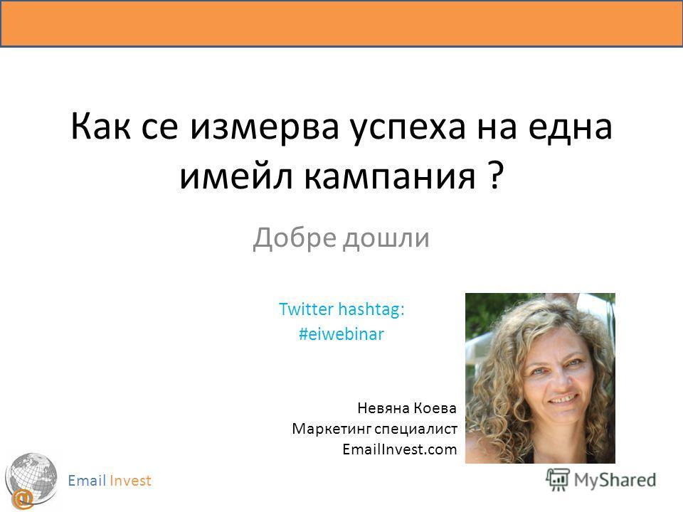 Как се измерва успеха на една имейл кампания ? Добре дошли Twitter hashtag: #eiwebinar Email Invest Невяна Коева Маркетинг специалист EmailInvest.com