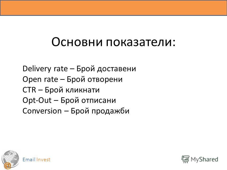 Основни показатели: Email Invest Delivery rate – Брой доставени Open rate – Брой отворени CTR – Брой кликнати Opt-Out – Брой отписани Conversion – Брой продажби