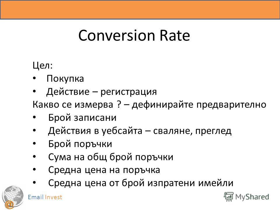 Email Invest Conversion Rate Цел: Покупка Действие – регистрация Какво се измерва ? – дефинирайте предварително Брой записани Действия в уебсайта – сваляне, преглед Брой поръчки Сума на общ брой поръчки Средна цена на поръчка Средна цена от брой изпр