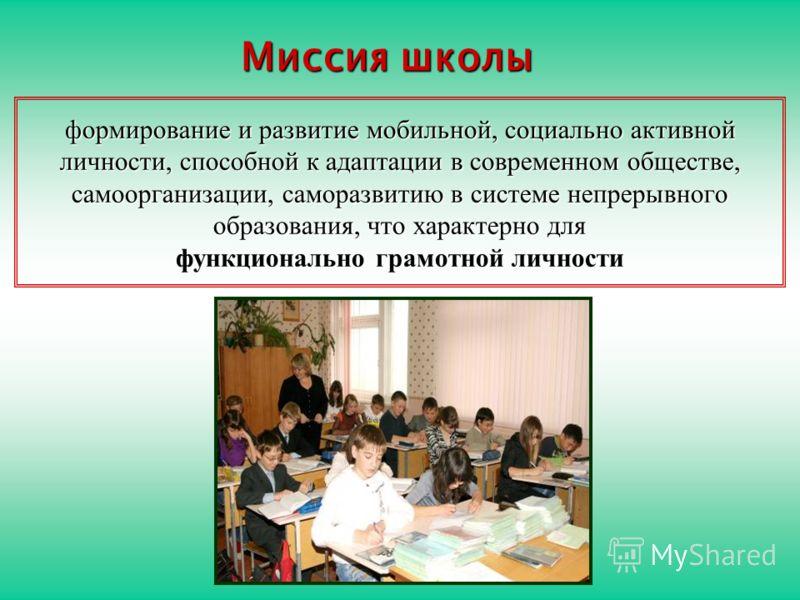 формирование и развитие мобильной, социально активной личности, способной к адаптации в современном обществе, самоорганизации, саморазвитию в системе непрерывного образования, что характерно для функционально грамотной личности Миссия школы