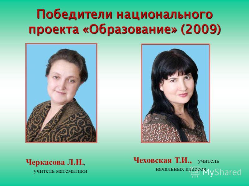 Победители национального проекта «Образование» (2009) Черкасова Л.Н., учитель математики Чеховская Т.И., учитель начальных классов