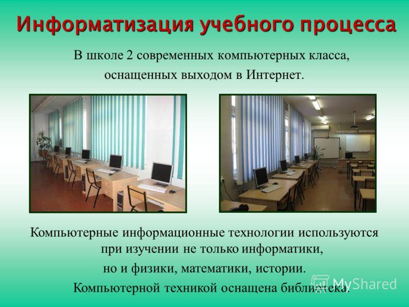 Информатизация учебного процесса В школе 2 современных компьютерных класса, оснащенных выходом в Интернет. Компьютерные информационные технологии используются при изучении не только информатики, но и физики, математики, истории. Компьютерной техникой