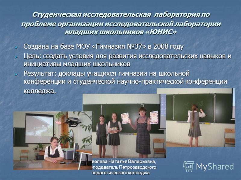 Шевелева Наталья Валерьевна, преподаватель Петрозаводского педагогического колледжа Студенческая исследовательская лаборатория по проблеме организации исследовательской лаборатории младших школьников «ЮНИС» Создана на базе МОУ «Гимназия 37» в 2008 го