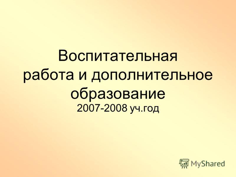 Воспитательная работа и дополнительное образование 2007-2008 уч.год