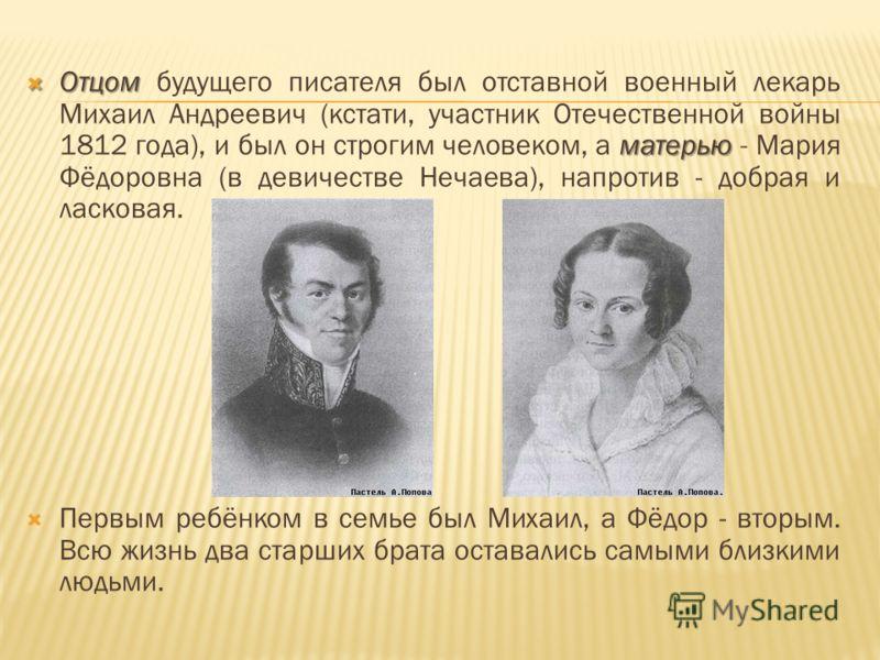 Отцом матерью Отцом будущего писателя был отставной военный лекарь Михаил Андреевич (кстати, участник Отечественной войны 1812 года), и был он строгим человеком, а матерью - Мария Фёдоровна (в девичестве Нечаева), напротив - добрая и ласковая. Первым