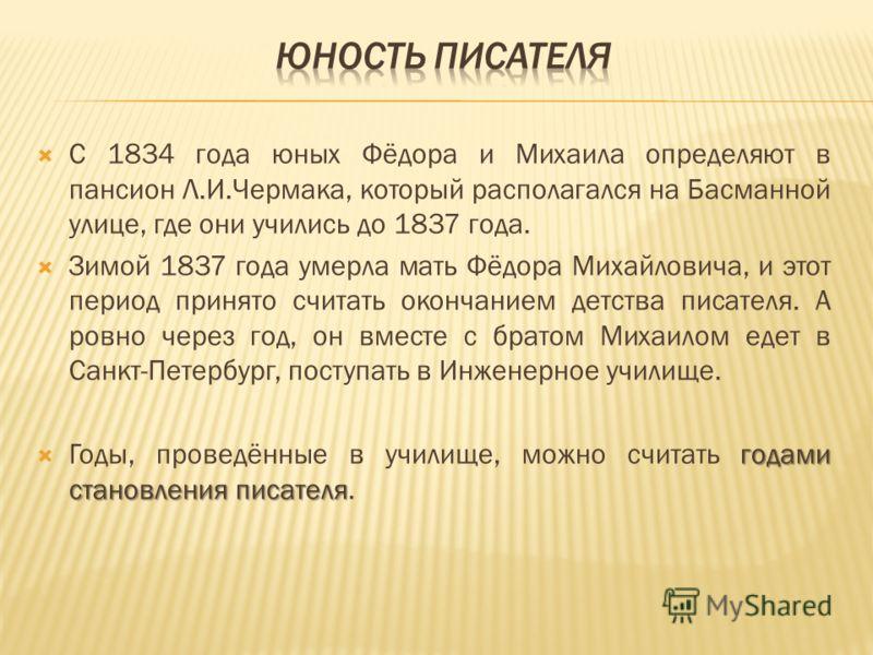 C 1834 года юных Фёдора и Михаила определяют в пансион Л.И.Чермака, который располагался на Басманной улице, где они учились до 1837 года. Зимой 1837 года умерла мать Фёдора Михайловича, и этот период принято считать окончанием детства писателя. А ро
