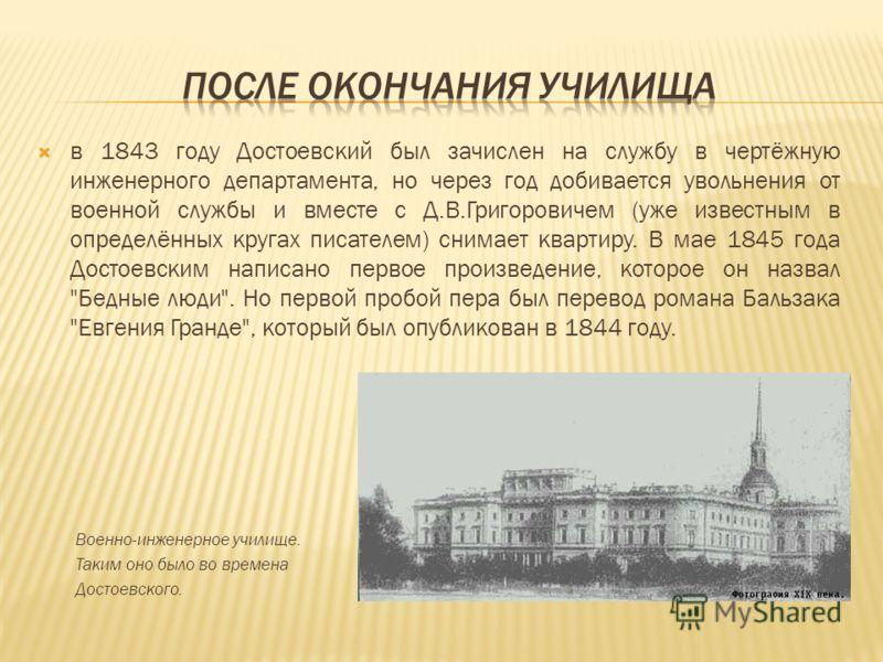 в 1843 году Достоевский был зачислен на службу в чертёжную инженерного департамента, но через год добивается увольнения от военной службы и вместе с Д.В.Григоровичем (уже известным в определённых кругах писателем) снимает квартиру. В мае 1845 года До