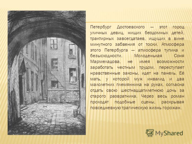Петербург Достоевского этот город уличных девиц, нищих бездомных детей, трактирных завсегдатаев, ищущих в вине минутного забвения от тоски. Атмосфера этого Петербурга атмосфера тупика и безысходности. Молоденькая Соня Мармеладова, не имея возможности
