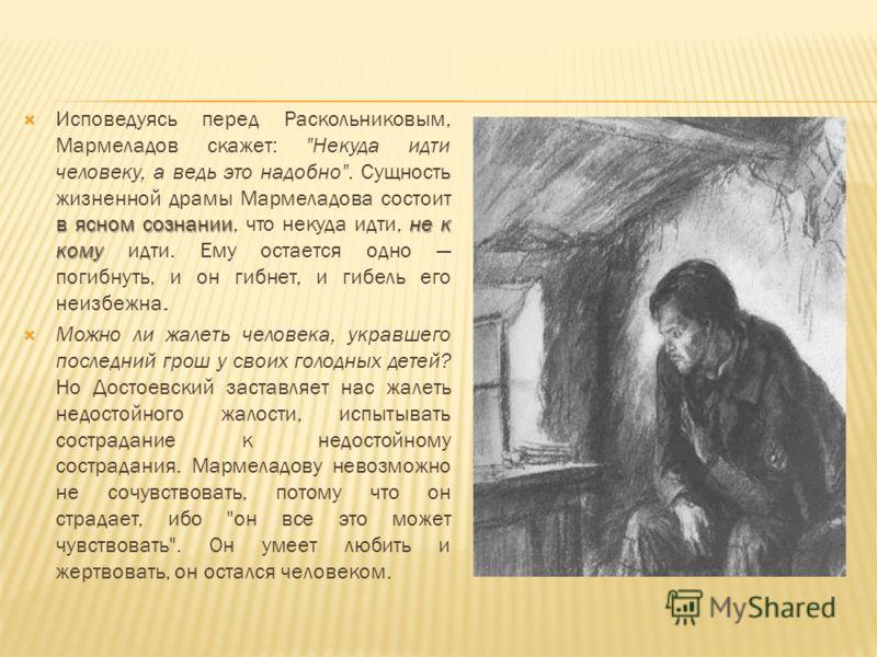 в ясном сознаниине к кому Исповедуясь перед Раскольниковым, Мармеладов скажет: