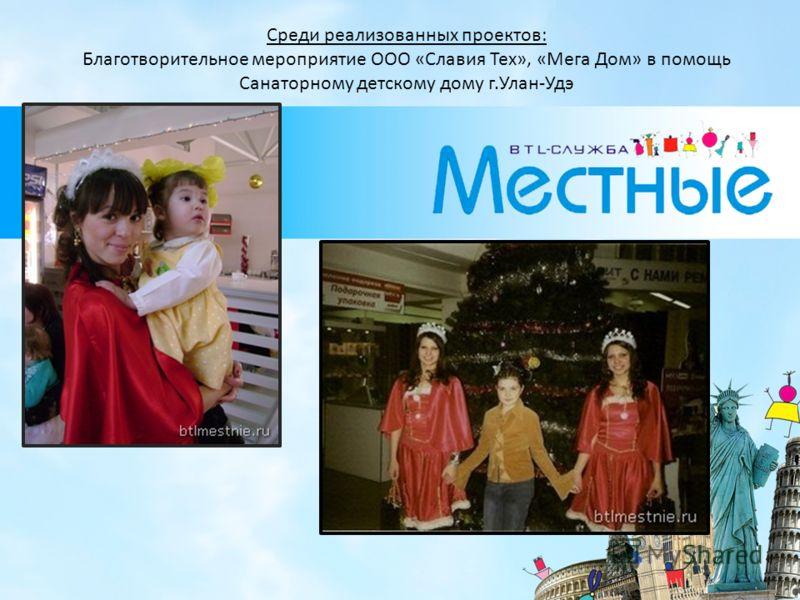 Среди реализованных проектов: Благотворительное мероприятие ООО «Славия Тех», «Мега Дом» в помощь Санаторному детскому дому г.Улан-Удэ
