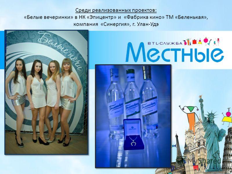 Среди реализованных проектов: «Белые вечеринки» в НК «Эпицентр» и «Фабрика кино» ТМ «Беленькая», компания «Синергия», г. Улан-Удэ