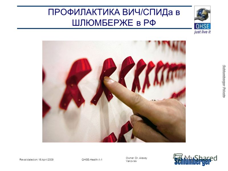 Owner: Dr. Alexey Yakovlev Schlumberger Private Revalidated on: 15 April 2009QHSE-Health-1-1 ПРОФИЛАКТИКА ВИЧ/СПИДа в ШЛЮМБЕРЖЕ в РФ