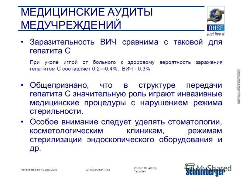 Owner: Dr. Alexey Yakovlev Schlumberger Private Revalidated on: 15 April 2009QHSE-Health-1-13 МЕДИЦИНСКИЕ АУДИТЫ МЕДУЧРЕЖДЕНИЙ Заразительность ВИЧ сравнима с таковой для гепатита С При уколе иглой от больного к здоровому вероятность заражения гепатит