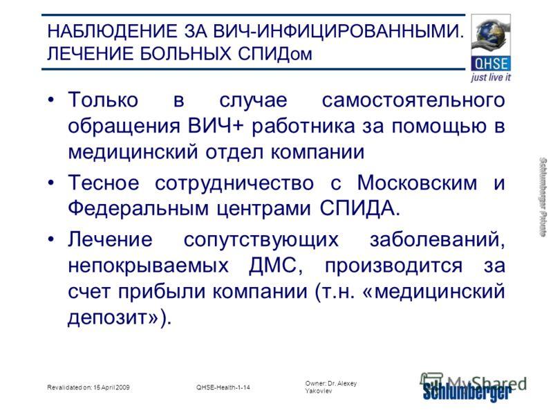Owner: Dr. Alexey Yakovlev Schlumberger Private Revalidated on: 15 April 2009QHSE-Health-1-14 НАБЛЮДЕНИЕ ЗА ВИЧ-ИНФИЦИРОВАННЫМИ. ЛЕЧЕНИЕ БОЛЬНЫХ СПИДом Только в случае самостоятельного обращения ВИЧ+ работника за помощью в медицинский отдел компании