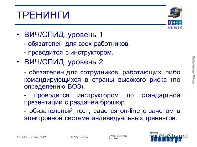 Owner: Dr. Alexey Yakovlev Schlumberger Private Revalidated on: 15 April 2009QHSE-Health-1-4 ТРЕНИНГИ ВИЧ/СПИД, уровень 1 - обязателен для всех работников. - проводится с инструктором. ВИЧ/СПИД, уровень 2 - обязателен для сотрудников, работающих, либ