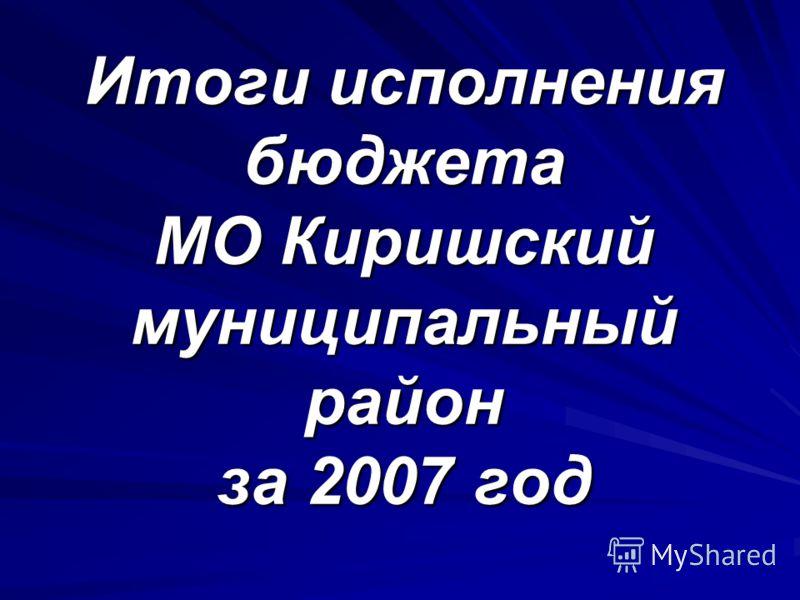 Итоги исполнения бюджета МО Киришский муниципальный район за 2007 год