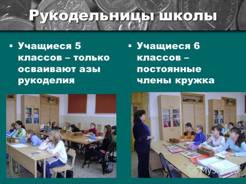 Рукодельницы школы Учащиеся 5 классов – только осваивают азы рукоделия Учащиеся 6 классов – постоянные члены кружка