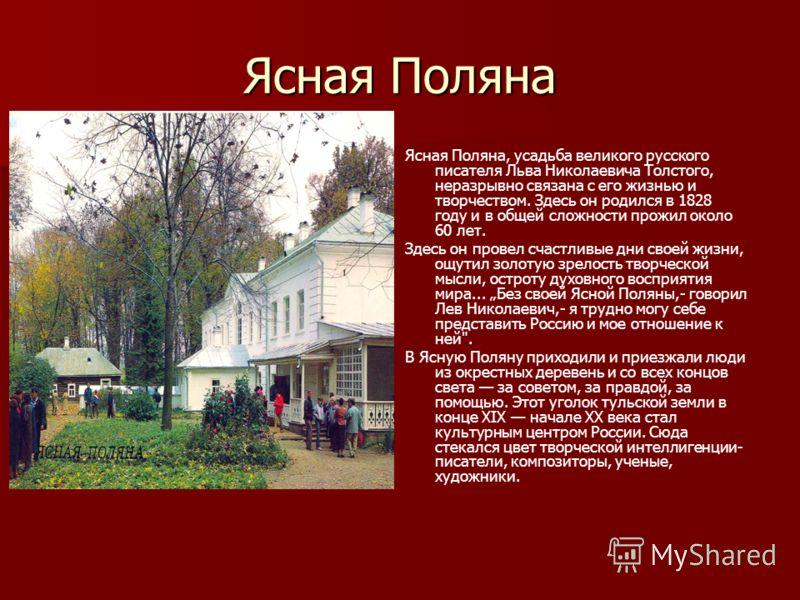 Ясная Поляна Ясная Поляна, усадьба великого русского писателя Льва Николаевича Толстого, неразрывно связана с его жизнью и творчеством. Здесь он родился в 1828 году и в общей сложности прожил около 60 лет. Здесь он провел счастливые дни своей жизни,