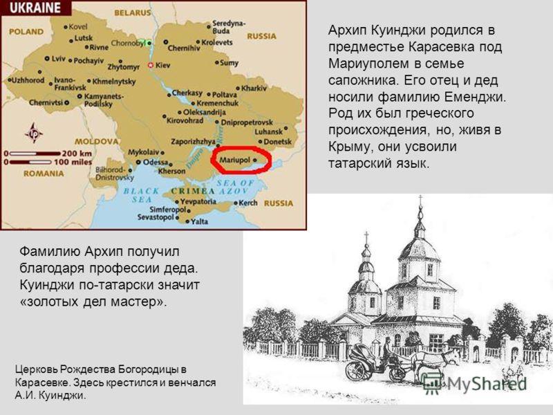Архип Куинджи родился в предместье Карасевка под Мариуполем в семье сапожника. Его отец и дед носили фамилию Еменджи. Род их был греческого происхождения, но, живя в Крыму, они усвоили татарский язык. Фамилию Архип получил благодаря профессии деда. К