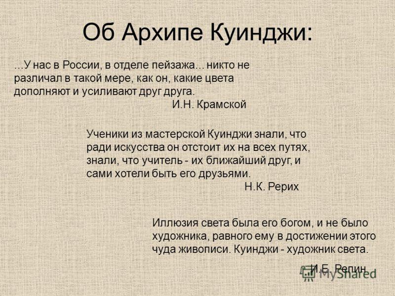 Об Архипе Куинджи:...У нас в России, в отделе пейзажа... никто не различал в такой мере, как он, какие цвета дополняют и усиливают друг друга. И.Н. Крамской Ученики из мастерской Куинджи знали, что ради искусства он отстоит их на всех путях, знали, ч