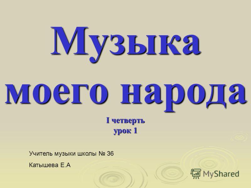 Музыка моего народа I четверть урок 1 Учитель музыки школы 36 Катышева Е.А