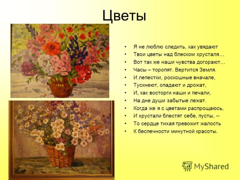 Цветы Я не люблю следить, как увядают Твои цветы над блеском хрусталя… Вот так же наши чувства догорают… Часы – торопят. Вертится Земля. И лепестки, роскошные вначале, Тускнеют, опадают и дрожат, И, как восторги наши и печали, На дне души забытые леж