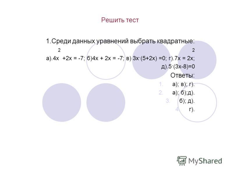Решить тест 1.Среди данных уравнений выбрать квадратные: 2 2 а).4х +2х = -7; б)4х + 2х = -7; в) 3х·(5+2х) =0; г).7х = 2х; д).5·(3х-8)=0 Ответы: 1.а); в); г). 2.а); б);д). 3.б); д). 4.г).