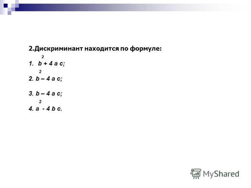 2.Дискриминант находится по формуле: 2 1.b + 4 a c; 2 2. b – 4 a c; 3. b – 4 a c; 2 4. a - 4 b c.