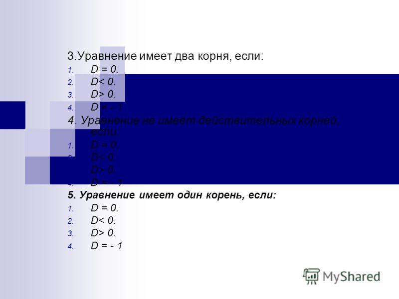 3.Уравнение имеет два корня, если: 1. D = 0. 2. D< 0. 3. D> 0. 4. D = - 1 4. Уравнение не имеет действительных корней, если: 1. D = 0. 2. D< 0. 3. D> 0. 4. D = - 1 5. Уравнение имеет один корень, если: 1. D = 0. 2. D< 0. 3. D> 0. 4. D = - 1