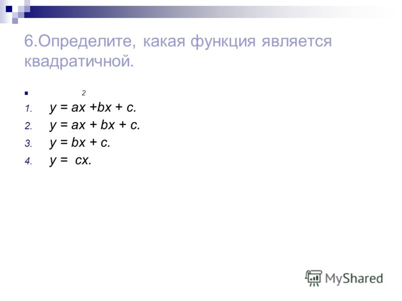 6.Определите, какая функция является квадратичной. 2 1. y = ax +bx + c. 2. y = ax + bx + c. 3. y = bx + c. 4. y = cx.