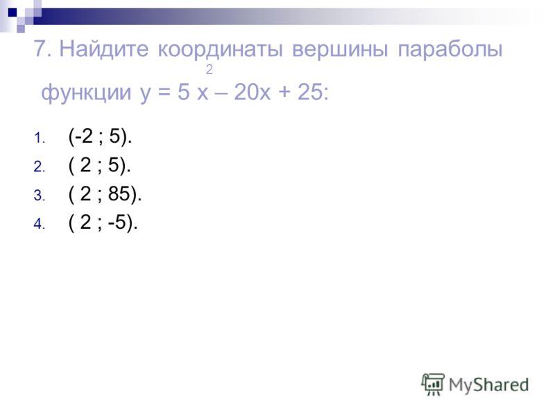7. Найдите координаты вершины параболы 2 функции y = 5 x – 20x + 25: 1. (-2 ; 5). 2. ( 2 ; 5). 3. ( 2 ; 85). 4. ( 2 ; -5).