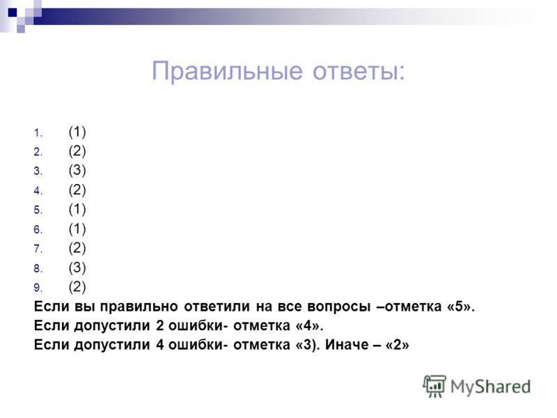 Правильные ответы: 1. (1) 2. (2) 3. (3) 4. (2) 5. (1) 6. (1) 7. (2) 8. (3) 9. (2) Если вы правильно ответили на все вопросы –отметка «5». Если допустили 2 ошибки- отметка «4». Если допустили 4 ошибки- отметка «3). Иначе – «2»
