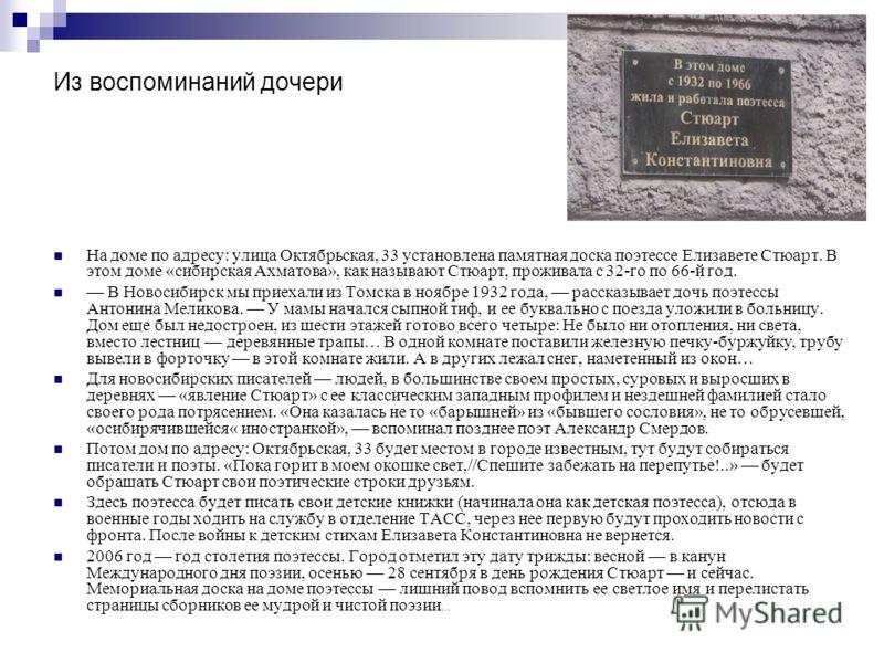 Из воспоминаний дочери На доме по адресу: улица Октябрьская, 33 установлена памятная доска поэтессе Елизавете Стюарт. В этом доме «сибирская Ахматова», как называют Стюарт, проживала с 32-го по 66-й год. В Новосибирск мы приехали из Томска в ноябре 1