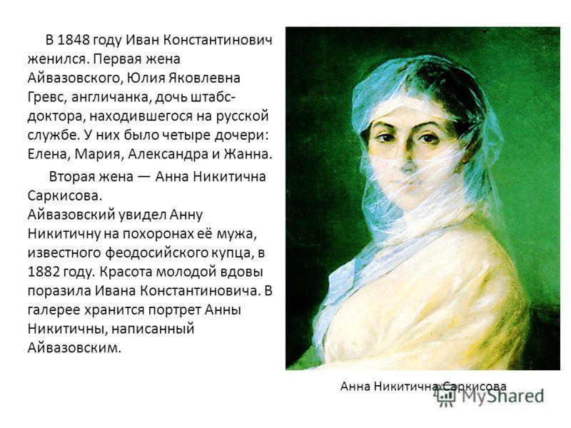 В 1848 году Иван Константинович женился. Первая жена Айвазовского, Юлия Яковлевна Гревс, англичанка, дочь штабс- доктора, находившегося на русской службе. У них было четыре дочери: Елена, Мария, Александра и Жанна. Вторая жена Анна Никитична Саркисов