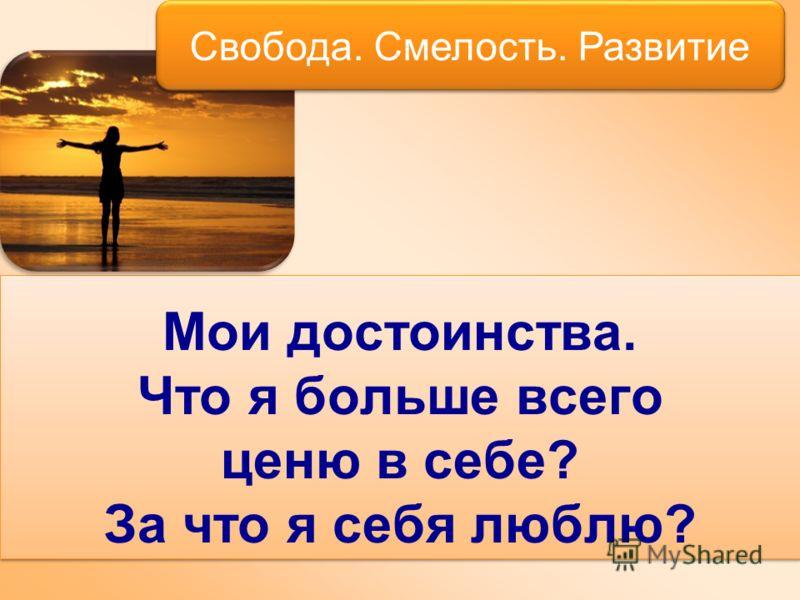 Мои достоинства. Что я больше всего ценю в себе? За что я себя люблю? Свобода. Смелость. Развитие