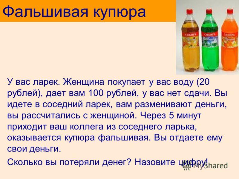 У вас ларек. Женщина покупает у вас воду (20 рублей), дает вам 100 рублей, у вас нет сдачи. Вы идете в соседний ларек, вам разменивают деньги, вы рассчитались с женщиной. Через 5 минут приходит ваш коллега из соседнего ларька, оказывается купюра фаль