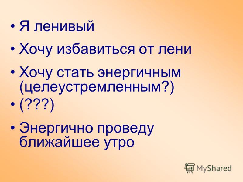 Я ленивый Хочу избавиться от лени Хочу стать энергичным (целеустремленным?) (???) Энергично проведу ближайшее утро