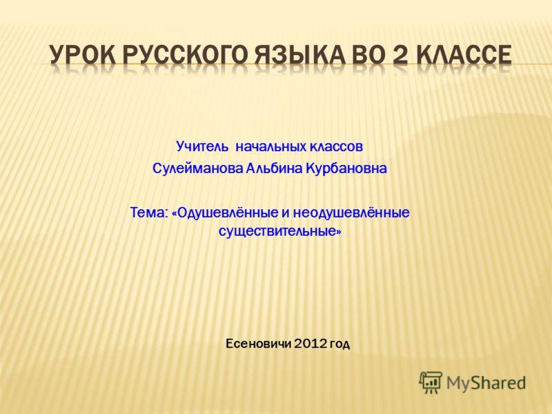 Учитель начальных классов Сулейманова Альбина Курбановна Тема: «Одушевлённые и неодушевлённые существительные» Есеновичи 2012 год