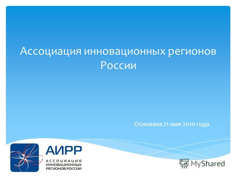 Ассоциация инновационных регионов России Основана 21 мая 2010 года