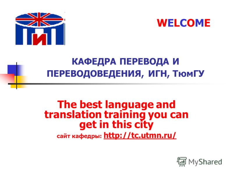 КАФЕДРА ПЕРЕВОДА И ПЕРЕВОДОВЕДЕНИЯ, ИГН, ТюмГУ The best language and translation training you can get in this city сайт кафедры: http://tc.utmn.ru/ http://tc.utmn.ru/ WELCOMEWELCOME