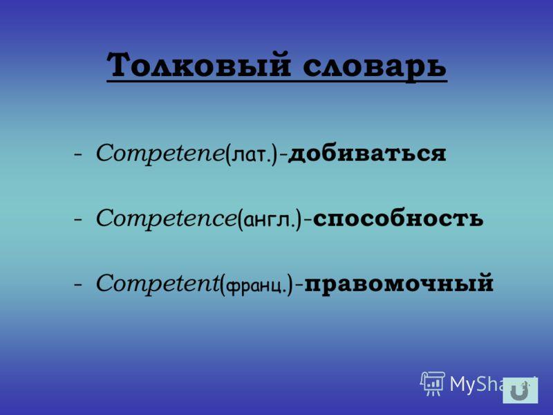 Толковый словарь - Competene ( лат. )- добиваться - Competence ( англ. )- способность - Competent ( франц. )- правомочный