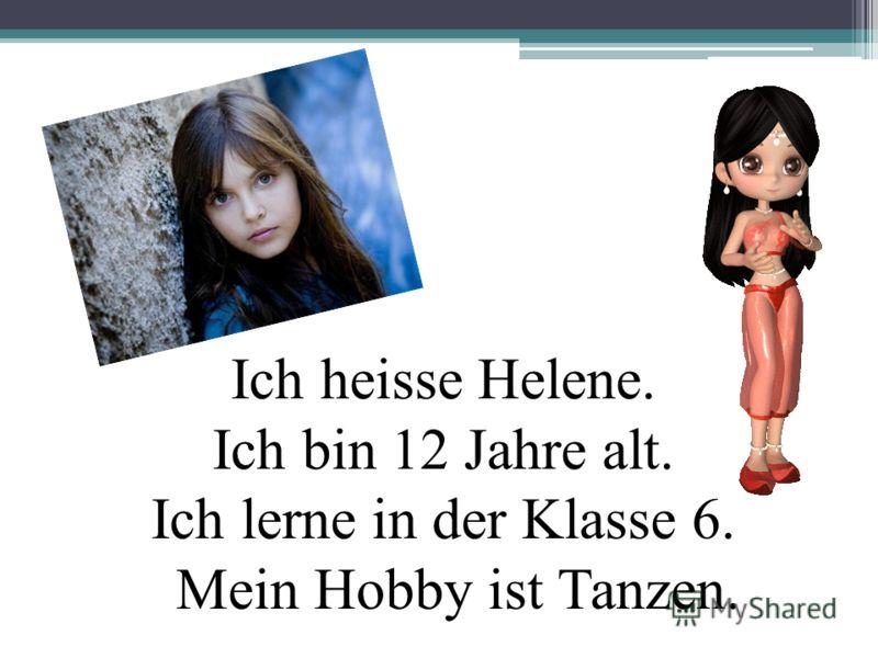 Ich heisse Helene. Ich bin 12 Jahre alt. Ich lerne in der Klasse 6. Mein Hobby ist Tanzen.