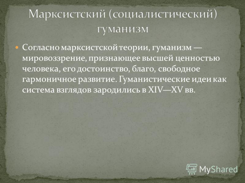 Согласно марксистской теории, гуманизм мировоззрение, признающее высшей ценностью человека, его достоинство, благо, свободное гармоничное развитие. Гуманистические идеи как система взглядов зародились в XIVXV вв.